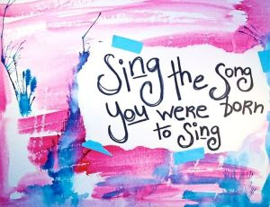 sing-the-song-you-were-born-to-sing-sing-quote